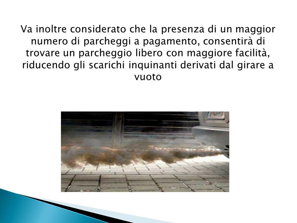 Va inoltre considerato che la presenza di un maggior numero di parcheggi a pagamento, consentirà di trovare un parcheggio libero con maggiore facilità, riducendo gli scarichi inquinanti derivati dal girare a vuoto