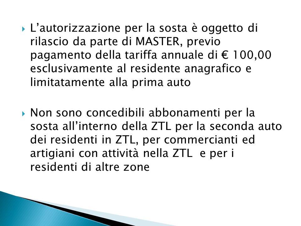  L'autorizzazione per la sosta è oggetto di rilascio da parte di MASTER, previo pagamento della tariffa annuale di € 100,00 esclusivamente al residente anagrafico e limitatamente alla prima auto  Non sono concedibili abbonamenti per la sosta all'interno della ZTL per la seconda auto dei residenti in ZTL, per commercianti ed artigiani con attività nella ZTL e per i residenti di altre zone