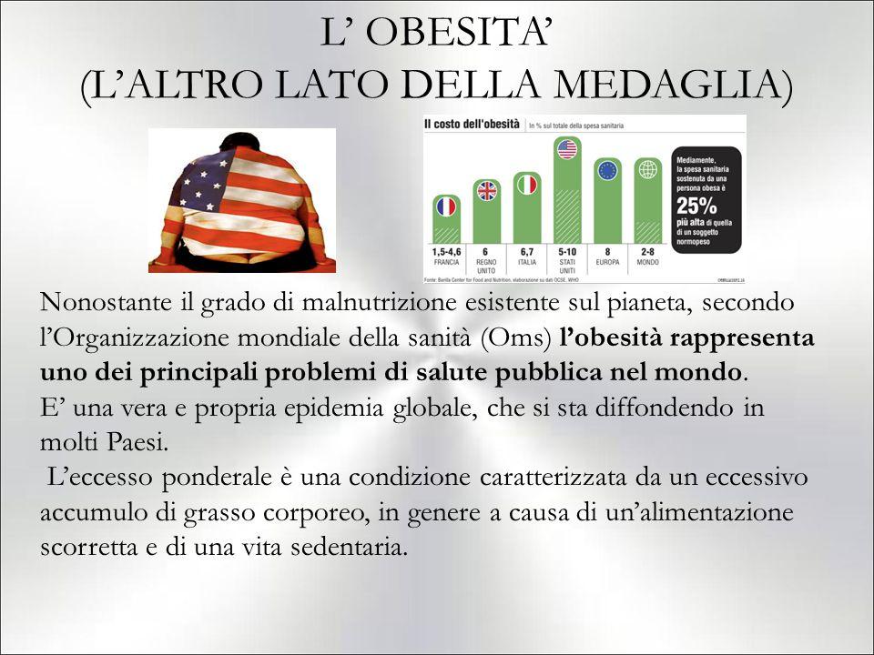 L' OBESITA' (L'ALTRO LATO DELLA MEDAGLIA) Nonostante il grado di malnutrizione esistente sul pianeta, secondo l'Organizzazione mondiale della sanità (Oms) l'obesità rappresenta uno dei principali problemi di salute pubblica nel mondo.