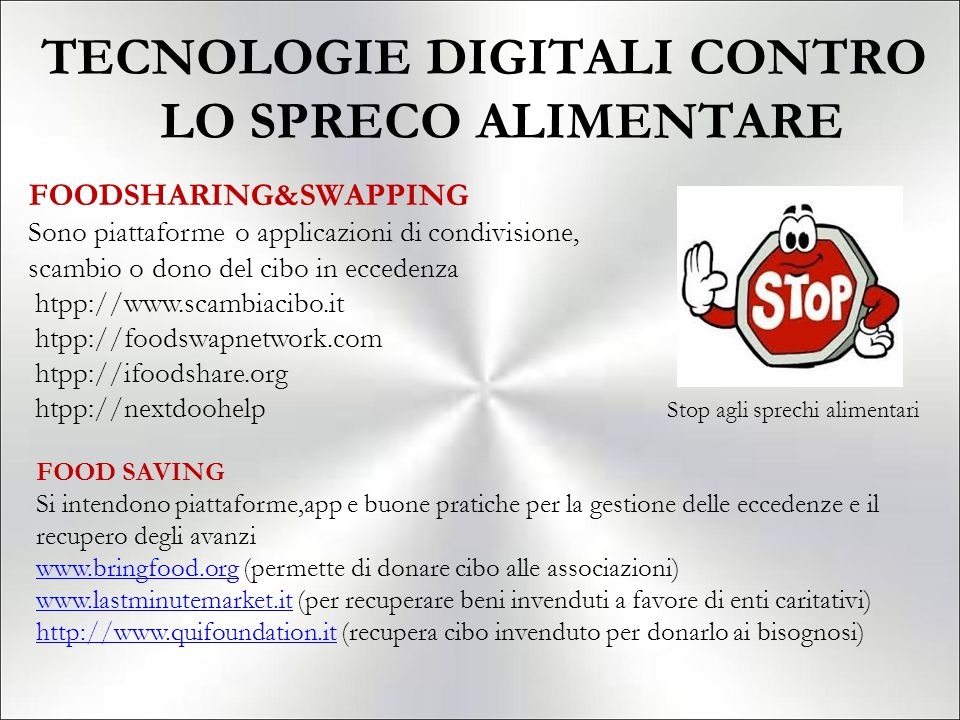 TECNOLOGIE DIGITALI CONTRO LO SPRECO ALIMENTARE Stop agli sprechi alimentari FOODSHARING&SWAPPING Sono piattaforme o applicazioni di condivisione, scambio o dono del cibo in eccedenza htpp://www.scambiacibo.it htpp://foodswapnetwork.com htpp://ifoodshare.org htpp://nextdoohelp FOOD SAVING Si intendono piattaforme,app e buone pratiche per la gestione delle eccedenze e il recupero degli avanzi www.bringfood.orgwww.bringfood.org (permette di donare cibo alle associazioni) www.lastminutemarket.itwww.lastminutemarket.it (per recuperare beni invenduti a favore di enti caritativi) http://www.quifoundation.ithttp://www.quifoundation.it (recupera cibo invenduto per donarlo ai bisognosi)