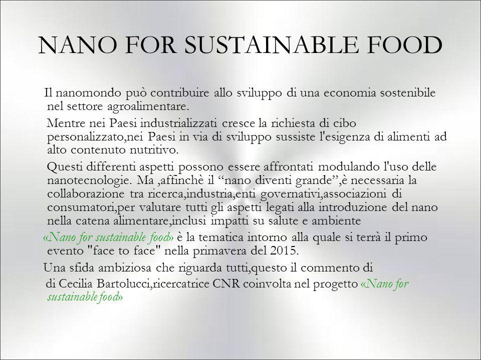 NANO FOR SUSTAINABLE FOOD Il nanomondo può contribuire allo sviluppo di una economia sostenibile nel settore agroalimentare. Mentre nei Paesi industri