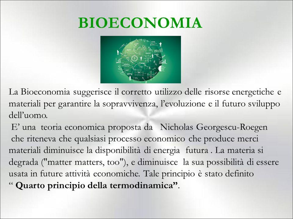 BIOECONOMIA La Bioeconomia suggerisce il corretto utilizzo delle risorse energetiche e materiali per garantire la sopravvivenza, l'evoluzione e il futuro sviluppo dell'uomo.