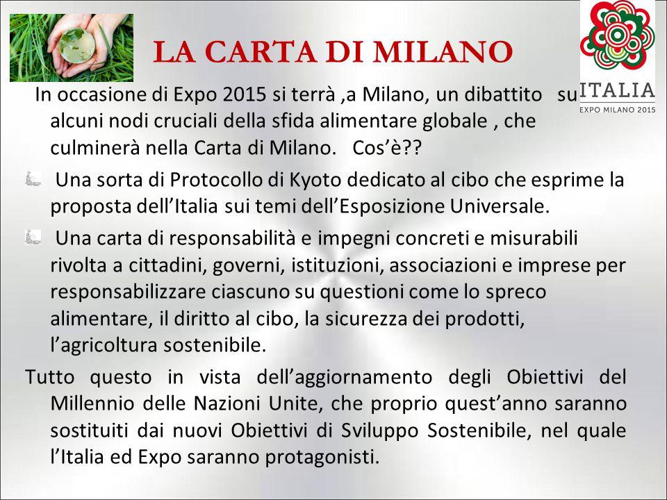 LA CARTA DI MILANO In occasione di Expo 2015 si terrà,a Milano, un dibattito su alcuni nodi cruciali della sfida alimentare globale, che culminerà nella Carta di Milano.