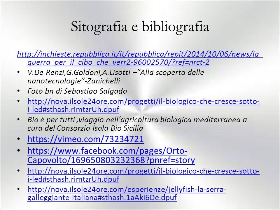 Sitografia e bibliografia http://inchieste.repubblica.it/it/repubblica/repit/2014/10/06/news/la_ guerra_per_il_cibo_che_verr2-96002570/?ref=nrct-2 V.De Renzi,G.Goldoni,A.Lisotti – Alla scoperta delle nanotecnologie -Zanichelli Foto bn di Sebastiao Salgado http://nova.ilsole24ore.com/progetti/il-biologico-che-cresce-sotto- i-led#sthash.rimtzrUh.dpuf http://nova.ilsole24ore.com/progetti/il-biologico-che-cresce-sotto- i-led#sthash.rimtzrUh.dpuf Bio è per tutti,viaggio nell'agricoltura biologica mediterranea a cura del Consorzio Isola Bio Sicilia https://vimeo.com/73234721 https://www.facebook.com/pages/Orto- Capovolto/169650803232368?pnref=story https://www.facebook.com/pages/Orto- Capovolto/169650803232368?pnref=story http://nova.ilsole24ore.com/progetti/il-biologico-che-cresce-sotto- i-led#sthash.rimtzrUh.dpuf http://nova.ilsole24ore.com/progetti/il-biologico-che-cresce-sotto- i-led#sthash.rimtzrUh.dpuf http://nova.ilsole24ore.com/esperienze/jellyfish-la-serra- galleggiante-italiana#sthash.1aAkI6De.dpuf http://nova.ilsole24ore.com/esperienze/jellyfish-la-serra- galleggiante-italiana#sthash.1aAkI6De.dpuf