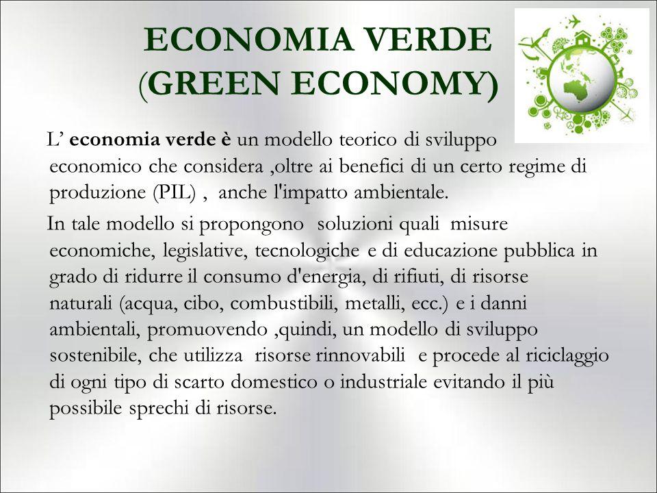 ECONOMIA VERDE (GREEN ECONOMY) L' economia verde è un modello teorico di sviluppo economico che considera,oltre ai benefici di un certo regime di prod