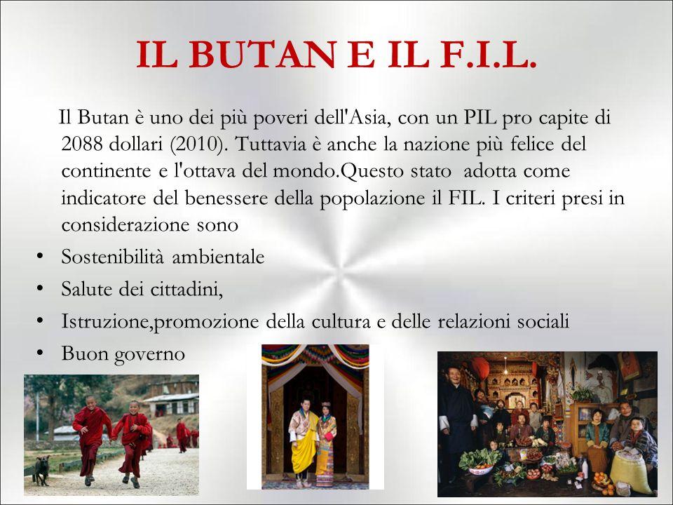 IL BUTAN E IL F.I.L. Il Butan è uno dei più poveri dell'Asia, con un PIL pro capite di 2088 dollari (2010). Tuttavia è anche la nazione più felice del