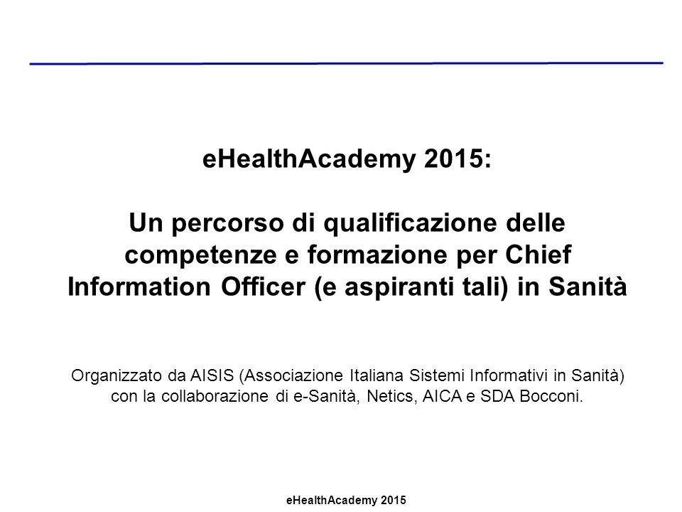 eHealthAcademy 2015 eHealthAcademy 2015: Un percorso di qualificazione delle competenze e formazione per Chief Information Officer (e aspiranti tali) in Sanità Organizzato da AISIS (Associazione Italiana Sistemi Informativi in Sanità) con la collaborazione di e-Sanità, Netics, AICA e SDA Bocconi.