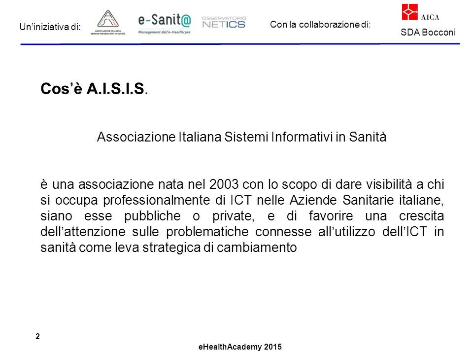 eHealthAcademy 2015 Con la collaborazione di: Un'iniziativa di: SDA Bocconi Cos'è A.I.S.I.S. Associazione Italiana Sistemi Informativi in Sanità è una
