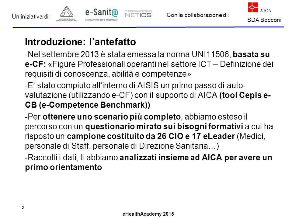 eHealthAcademy 2015 Con la collaborazione di: Un'iniziativa di: SDA Bocconi Introduzione: l'antefatto -Nel settembre 2013 è stata emessa la norma UNI11506, basata su e-CF: «Figure Professionali operanti nel settore ICT – Definizione dei requisiti di conoscenza, abilità e competenze» -E' stato compiuto all'interno di AISIS un primo passo di auto- valutazione (utilizzando e-CF) con il supporto di AICA (tool Cepis e- CB (e-Competence Benchmark)) -Per ottenere uno scenario più completo, abbiamo esteso il percorso con un questionario mirato sui bisogni formativi a cui ha risposto un campione costituito da 26 CIO e 17 eLeader (Medici, personale di Staff, personale di Direzione Sanitaria…) -Raccolti i dati, li abbiamo analizzati insieme ad AICA per avere un primo orientamento 3