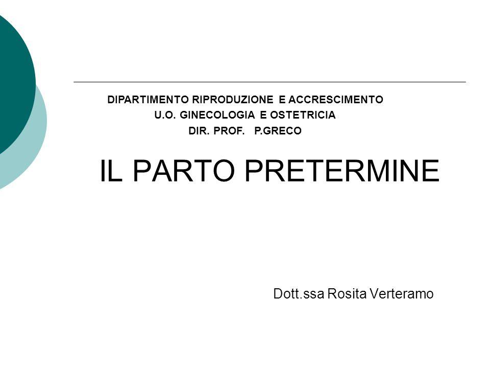 IL PARTO PRETERMINE Dott.ssa Rosita Verteramo DIPARTIMENTO RIPRODUZIONE E ACCRESCIMENTO U.O. GINECOLOGIA E OSTETRICIA DIR. PROF. P.GRECO
