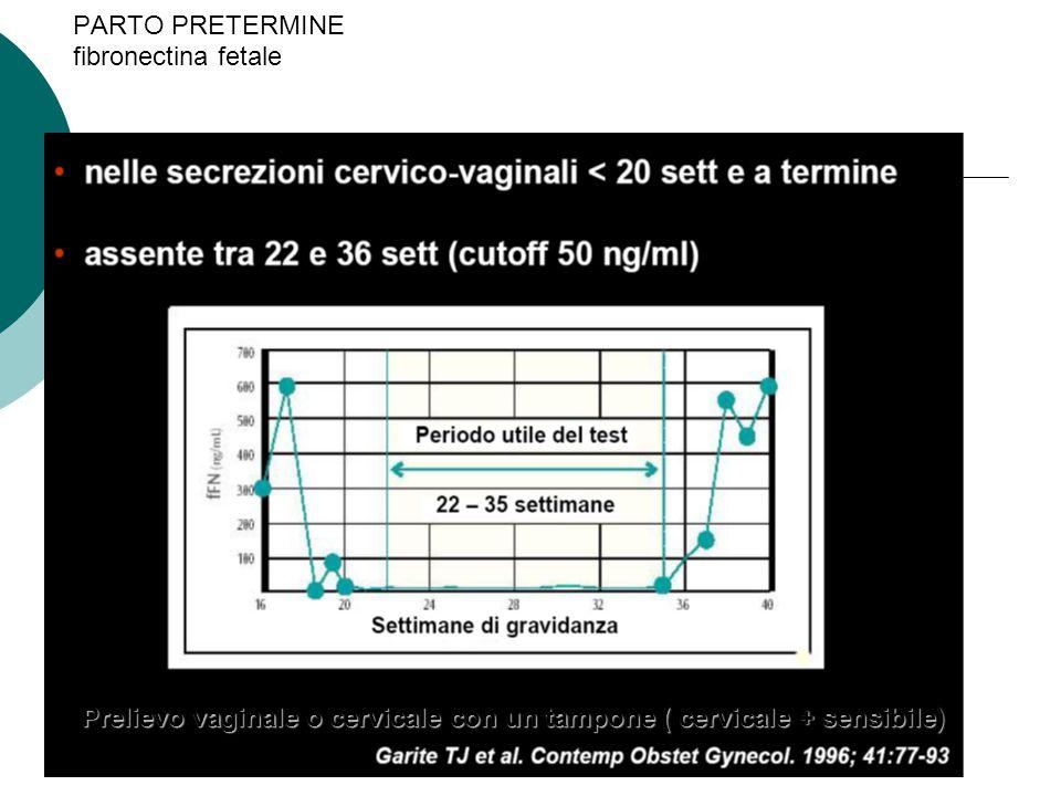 PARTO PRETERMINE fibronectina fetale Prelievo vaginale o cervicale con un tampone ( cervicale + sensibile)