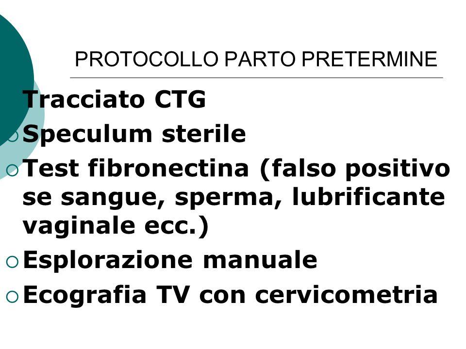 PROTOCOLLO PARTO PRETERMINE  Tracciato CTG  Speculum sterile  Test fibronectina (falso positivo se sangue, sperma, lubrificante vaginale ecc.)  Es