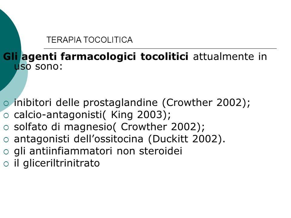 TERAPIA TOCOLITICA Gli agenti farmacologici tocolitici attualmente in uso sono:  inibitori delle prostaglandine (Crowther 2002);  calcio-antagonisti