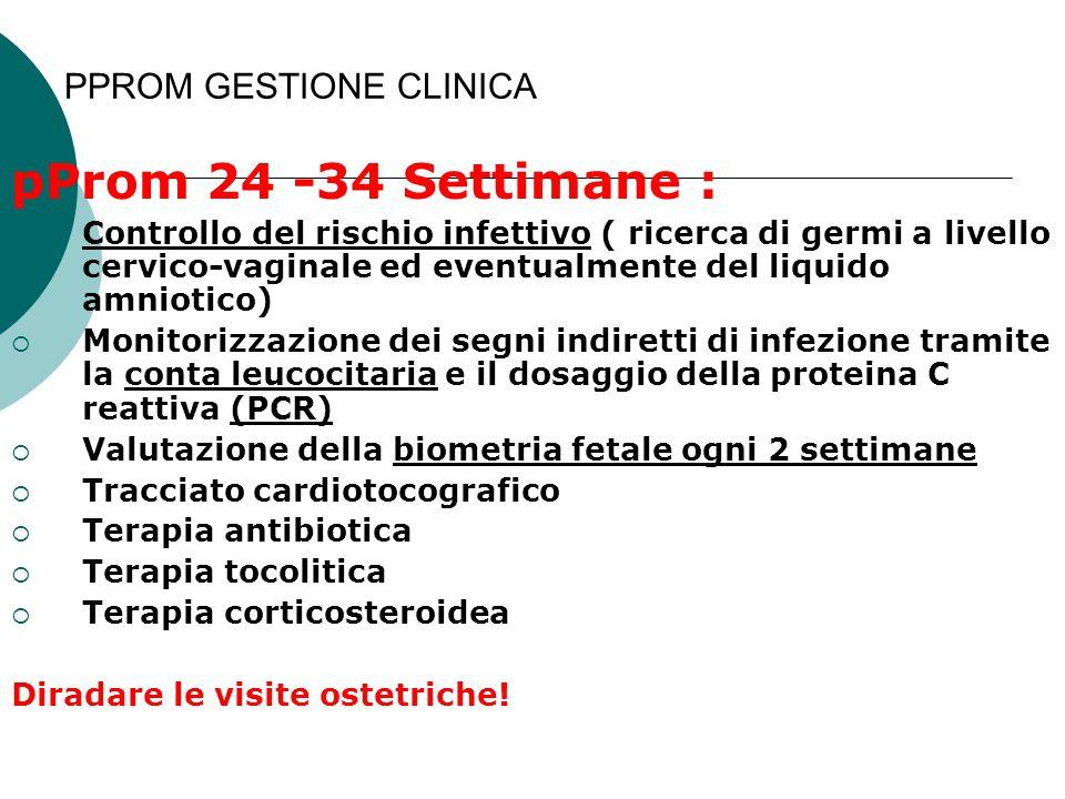 PPROM GESTIONE CLINICA pProm 24 -34 Settimane :  Controllo del rischio infettivo ( ricerca di germi a livello cervico-vaginale ed eventualmente del l