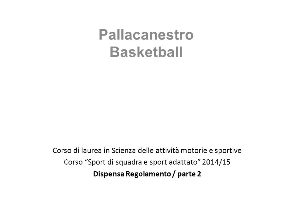 Corso di laurea in Scienza delle attività motorie e sportive Corso Sport di squadra e sport adattato 2014/15 Dispensa Regolamento / parte 2 Pallacanestro Basketball