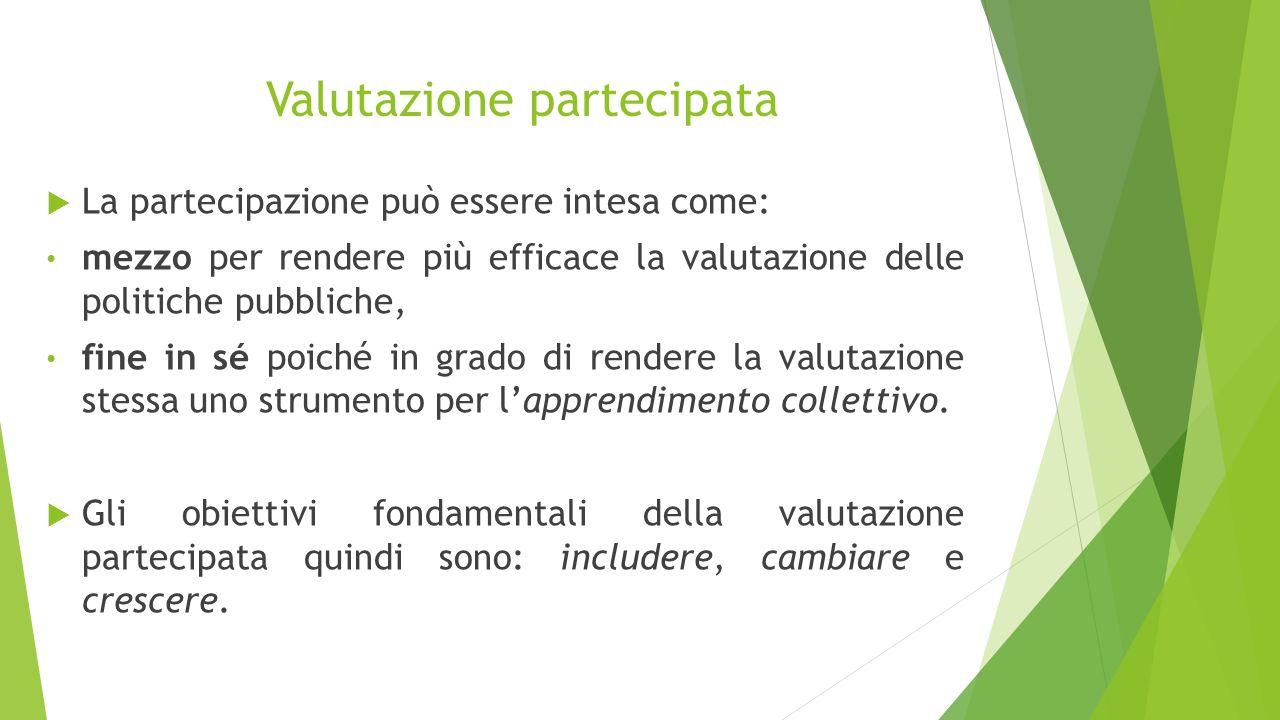 Valutazione partecipata  La partecipazione può essere intesa come: mezzo per rendere più efficace la valutazione delle politiche pubbliche, fine in s
