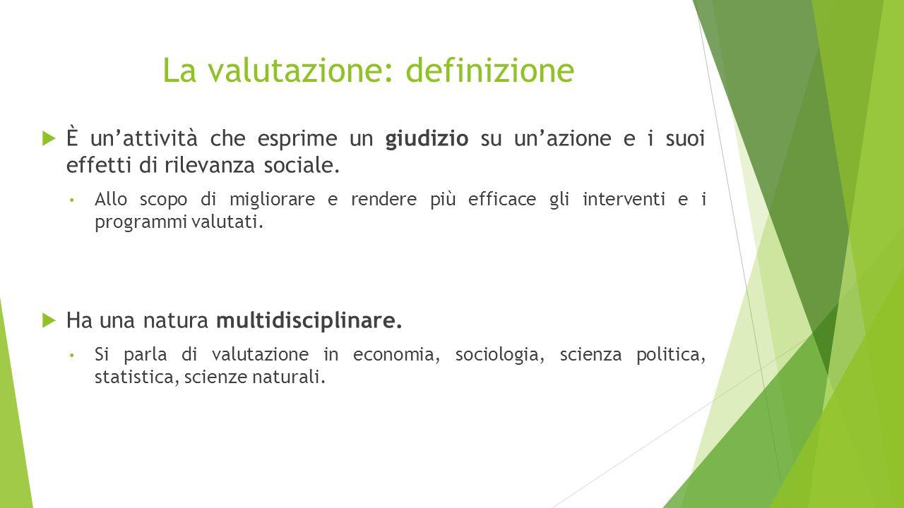 La valutazione: definizione  È un'attività che esprime un giudizio su un'azione e i suoi effetti di rilevanza sociale. Allo scopo di migliorare e ren