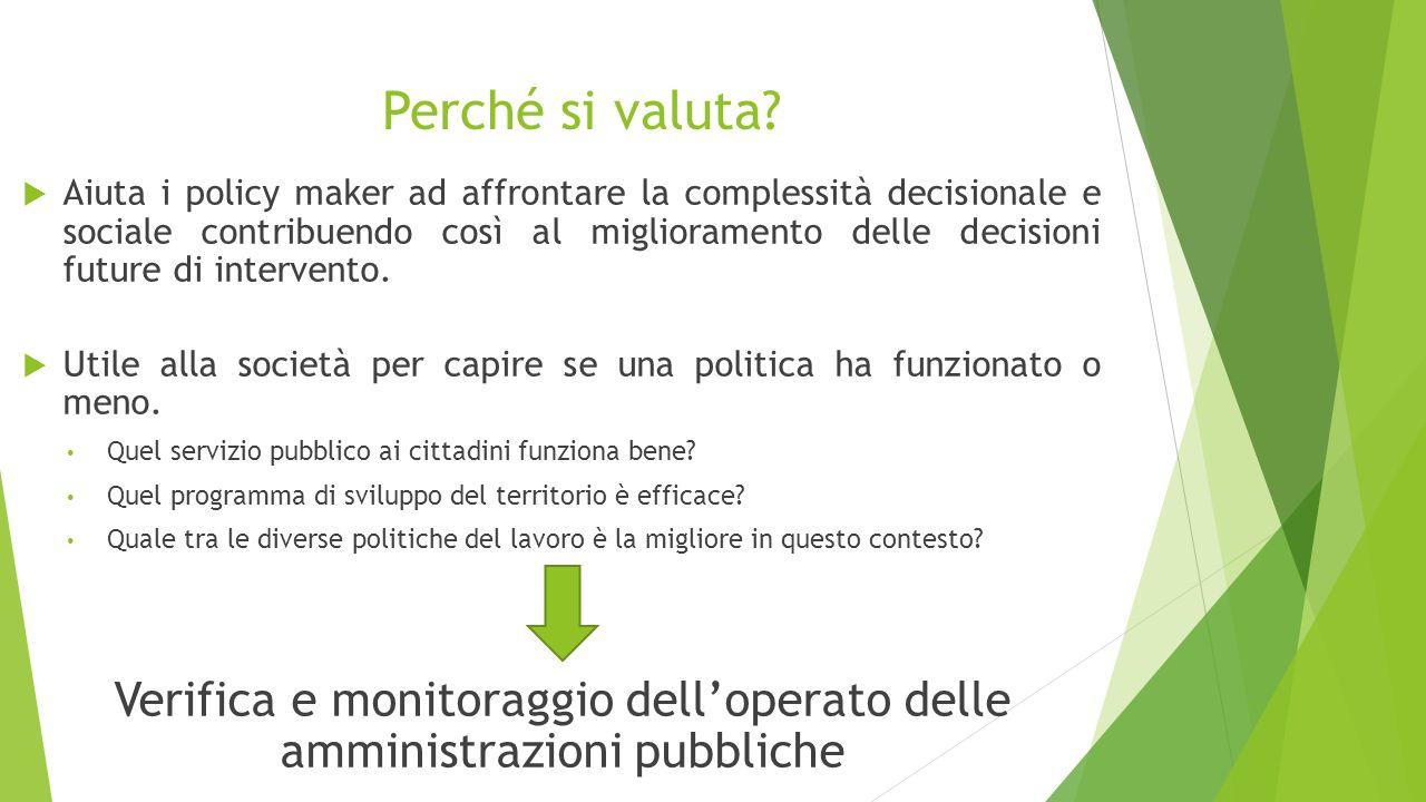 Perché si valuta?  Aiuta i policy maker ad affrontare la complessità decisionale e sociale contribuendo così al miglioramento delle decisioni future