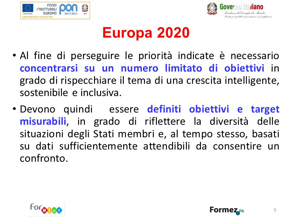 10 Europa 2020 - Obiettivi I 5 obiettivi principali: il 75% delle persone di età compresa tra 20 e 64 anni deve avere un lavoro; il 3% del PIL dell UE deve essere investito in R&S; devono essere raggiunti i traguardi 20/20/20 in materia di clima/energia: Riduzione emissioni gas serra del 20% rispetto al 1990; 20% di energia ricavato da fonti rinnovabili aumento del 20% dell efficienza energetica il tasso di abbandono scolastico deve essere inferiore al 10% e almeno il 40% dei giovani deve essere laureato; 20 milioni di persone in meno devono essere a rischio di povertà.