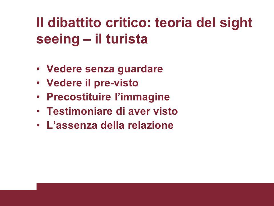 Il dibattito critico: teoria del sight seeing – il turista Vedere senza guardare Vedere il pre-visto Precostituire l'immagine Testimoniare di aver vis
