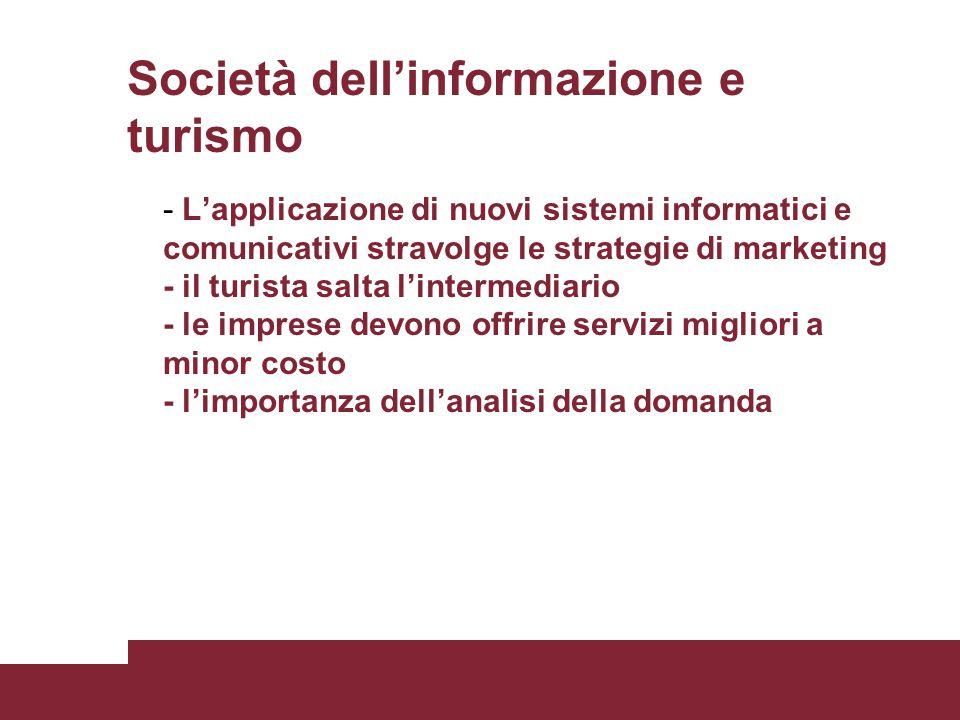 Società dell'informazione e turismo - L'applicazione di nuovi sistemi informatici e comunicativi stravolge le strategie di marketing - il turista salta l'intermediario - le imprese devono offrire servizi migliori a minor costo - l'importanza dell'analisi della domanda
