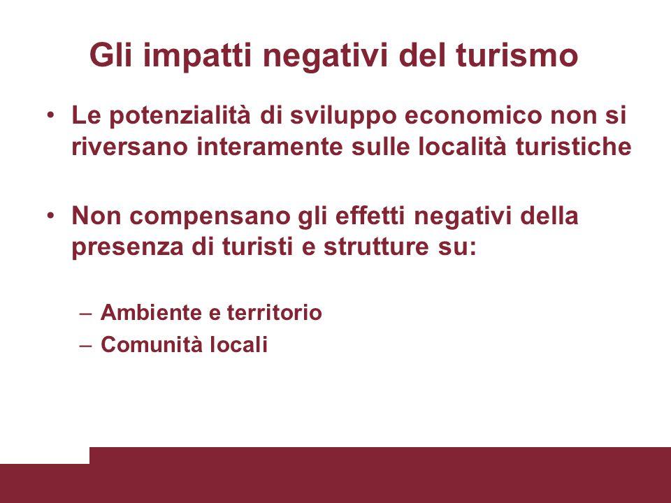 Gli impatti negativi del turismo Le potenzialità di sviluppo economico non si riversano interamente sulle località turistiche Non compensano gli effet