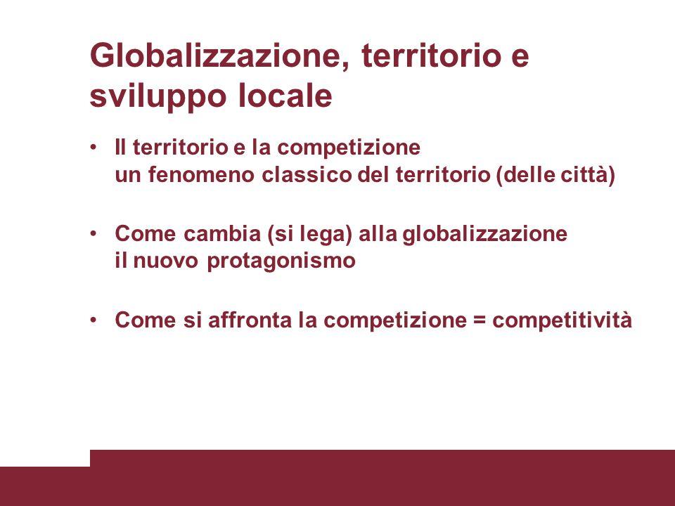 Globalizzazione, territorio e sviluppo locale Il territorio e la competizione un fenomeno classico del territorio (delle città) Come cambia (si lega) alla globalizzazione il nuovo protagonismo Come si affronta la competizione = competitività