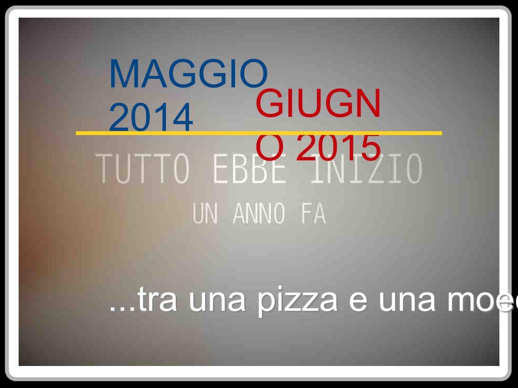 MAGGIO 2014 GIUGN O 2015...tra una pizza e una moeca