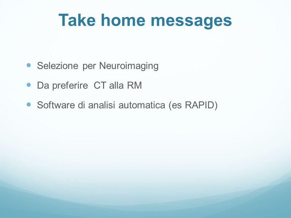 Take home messages Selezione per Neuroimaging Da preferire CT alla RM Software di analisi automatica (es RAPID)