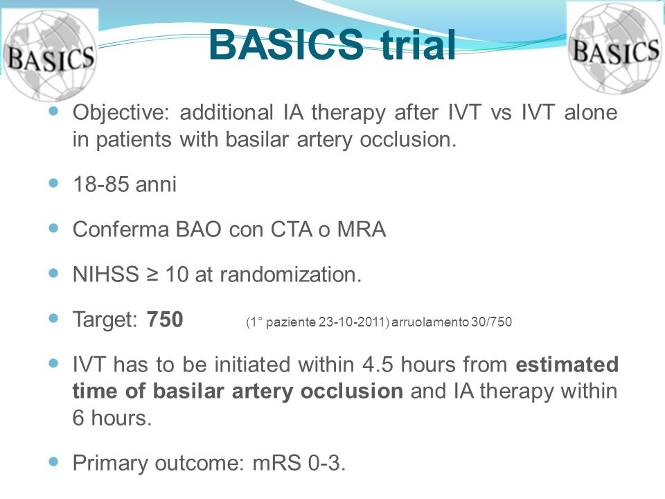 BASICS trial Objective: additional IA therapy after IVT vs IVT alone in patients with basilar artery occlusion. 18-85 anni Conferma BAO con CTA o MRA
