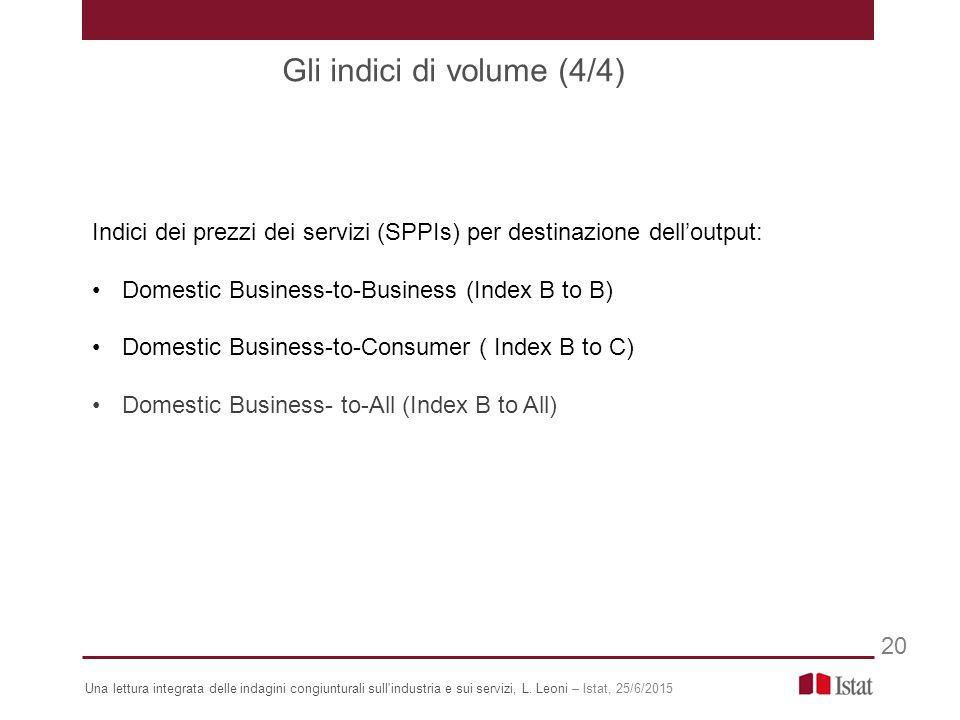 Indici dei prezzi dei servizi (SPPIs) per destinazione dell'output: Domestic Business-to-Business (Index B to B) Domestic Business-to-Consumer ( Index B to C) Domestic Business- to-All (Index B to All) Gli indici di volume (4/4) 20 Una lettura integrata delle indagini congiunturali sull industria e sui servizi, L.