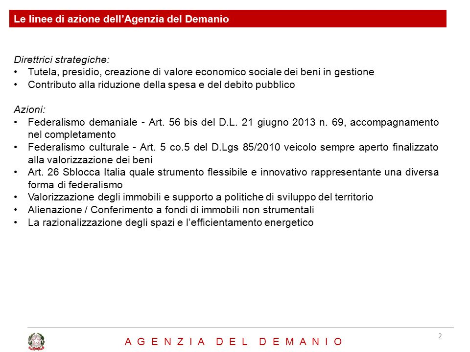 Le linee di azione dell'Agenzia del Demanio Direttrici strategiche: Tutela, presidio, creazione di valore economico sociale dei beni in gestione Contributo alla riduzione della spesa e del debito pubblico Azioni: Federalismo demaniale - Art.