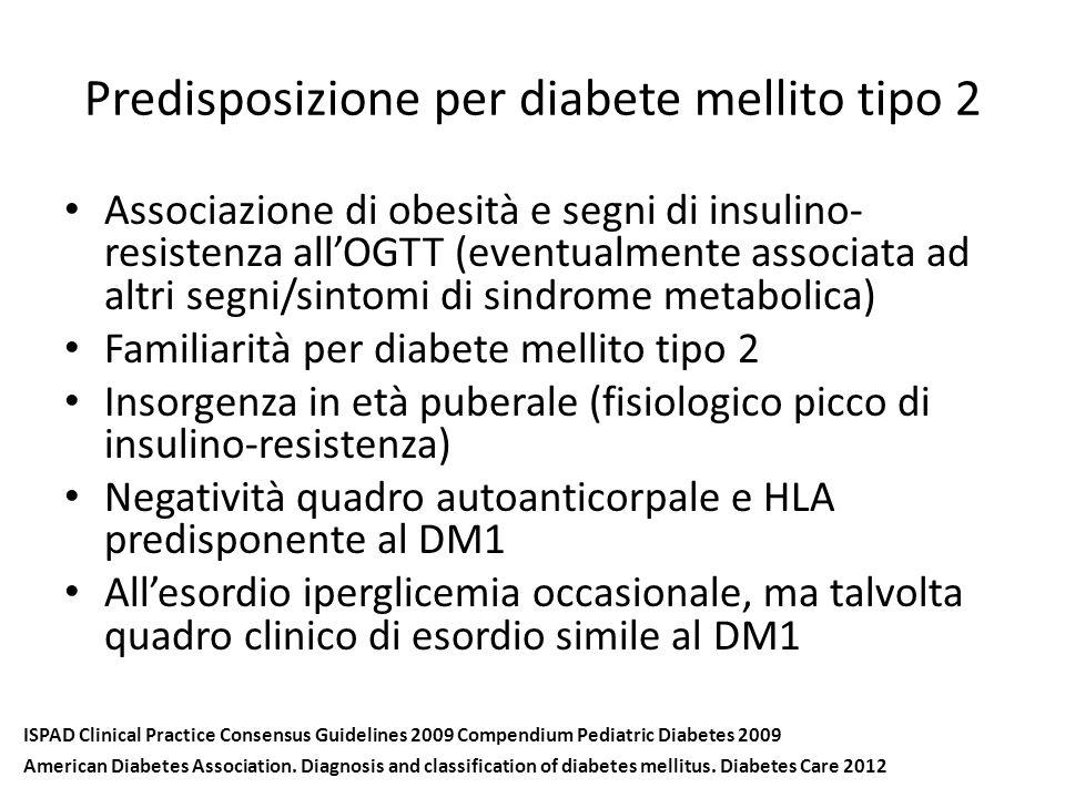 Predisposizione per diabete mellito tipo 2 Associazione di obesità e segni di insulino- resistenza all'OGTT (eventualmente associata ad altri segni/sintomi di sindrome metabolica) Familiarità per diabete mellito tipo 2 Insorgenza in età puberale (fisiologico picco di insulino-resistenza) Negatività quadro autoanticorpale e HLA predisponente al DM1 All'esordio iperglicemia occasionale, ma talvolta quadro clinico di esordio simile al DM1 ISPAD Clinical Practice Consensus Guidelines 2009 Compendium Pediatric Diabetes 2009 American Diabetes Association.