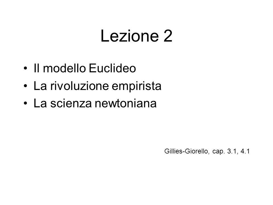 Lezione 2 Il modello Euclideo La rivoluzione empirista La scienza newtoniana Gillies-Giorello, cap. 3.1, 4.1