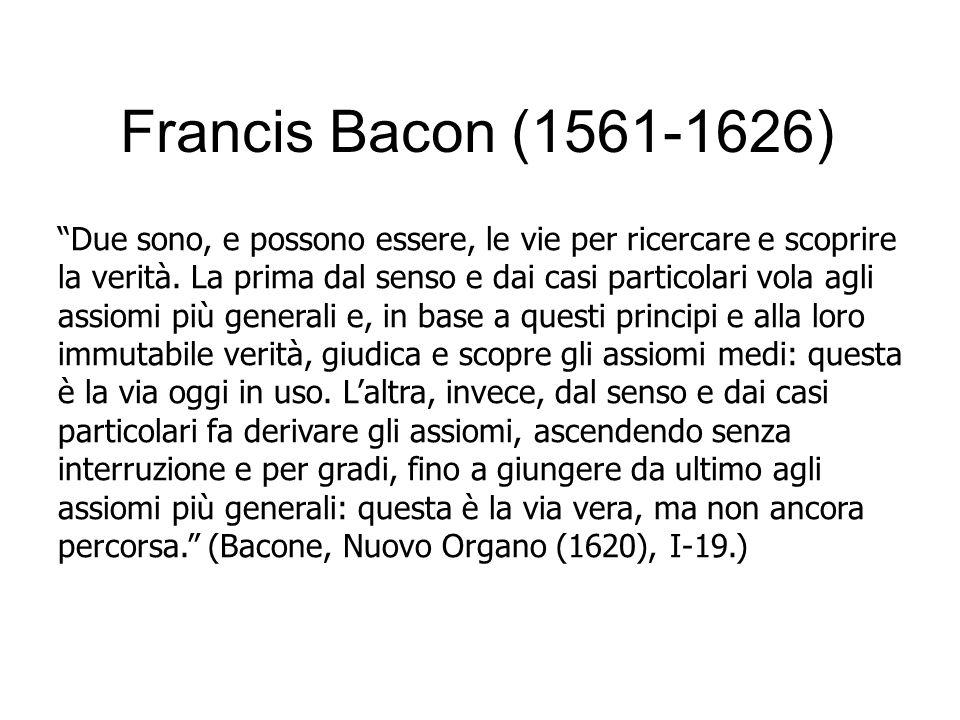 """Francis Bacon (1561-1626) """"Due sono, e possono essere, le vie per ricercare e scoprire la verità. La prima dal senso e dai casi particolari vola agli"""