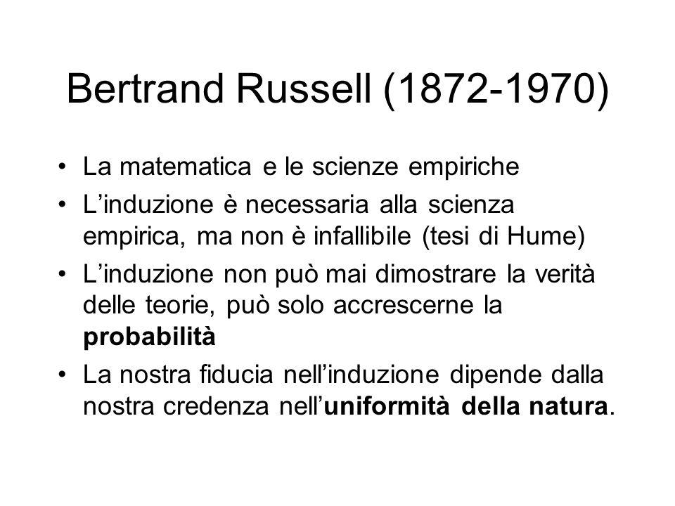 Bertrand Russell (1872-1970) La matematica e le scienze empiriche L'induzione è necessaria alla scienza empirica, ma non è infallibile (tesi di Hume)