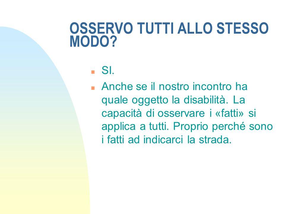 OSSERVO TUTTI ALLO STESSO MODO.n SI. n Anche se il nostro incontro ha quale oggetto la disabilità.