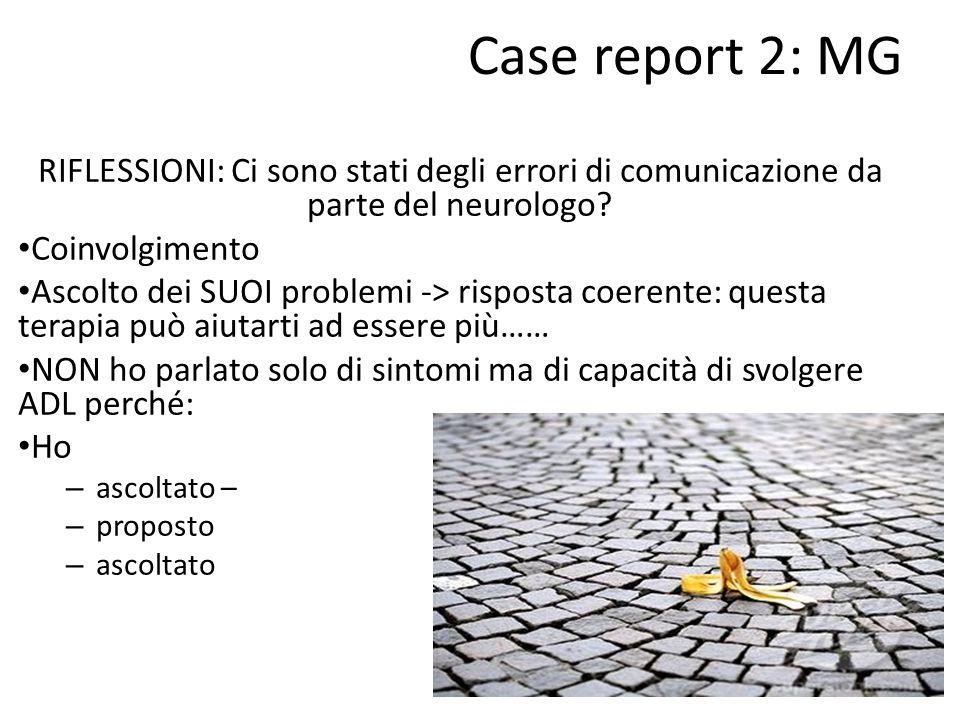 Case report 2: MG RIFLESSIONI: Ci sono stati degli errori di comunicazione da parte del neurologo? Coinvolgimento Ascolto dei SUOI problemi -> rispost
