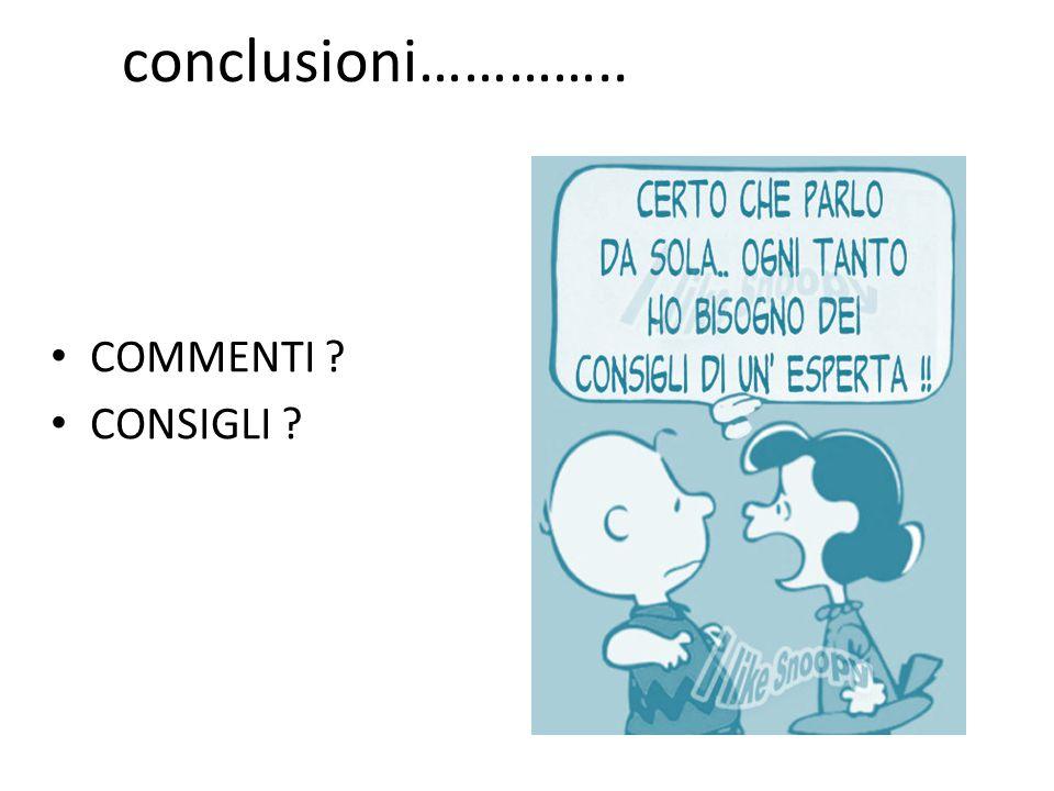 conclusioni………….. COMMENTI ? CONSIGLI ?