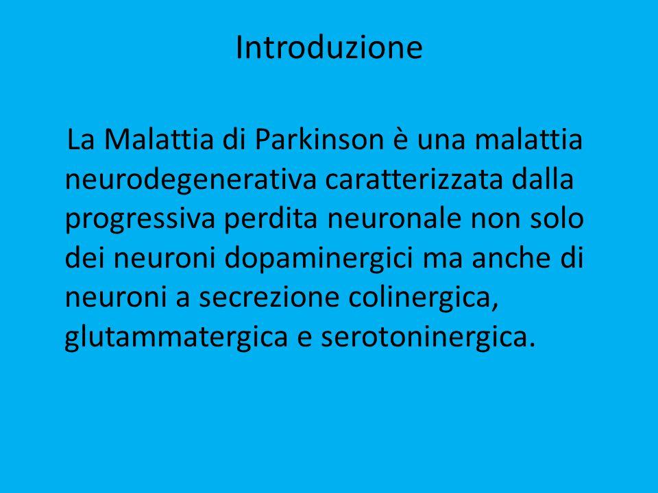 Introduzione La Malattia di Parkinson è una malattia neurodegenerativa caratterizzata dalla progressiva perdita neuronale non solo dei neuroni dopaminergici ma anche di neuroni a secrezione colinergica, glutammatergica e serotoninergica.
