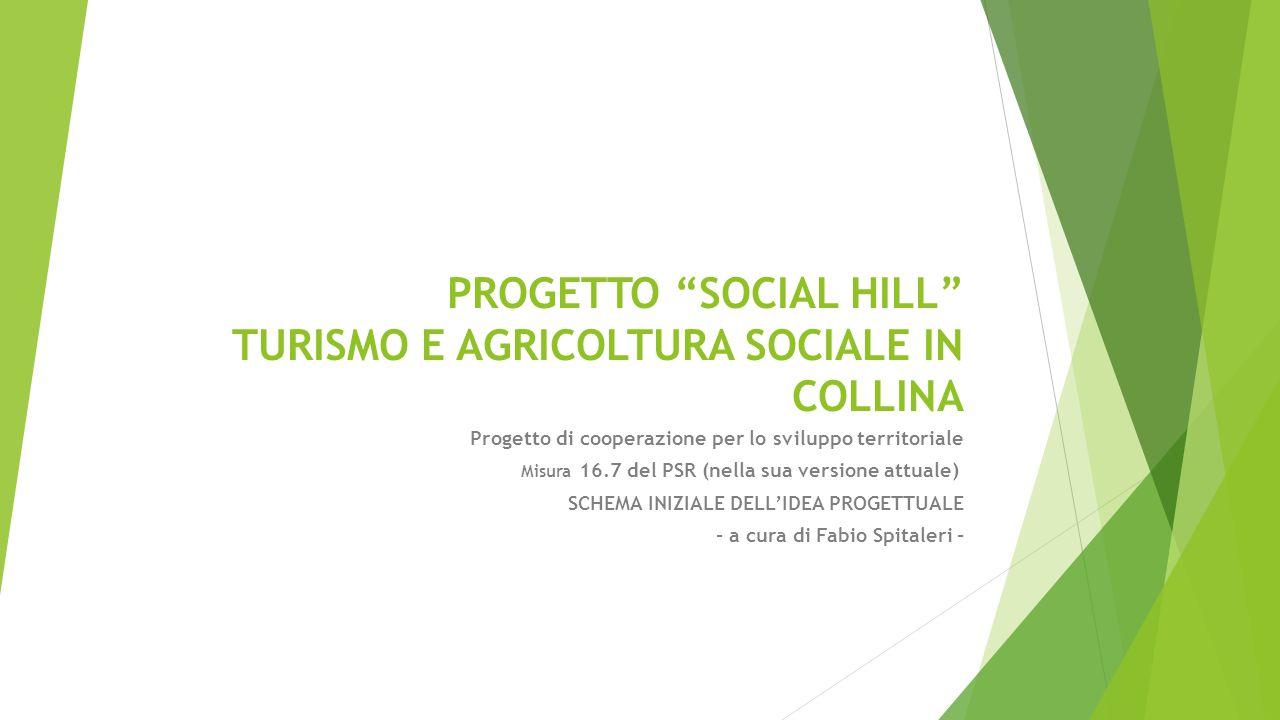 PROGETTO SOCIAL HILL TURISMO E AGRICOLTURA SOCIALE IN COLLINA Progetto di cooperazione per lo sviluppo territoriale Misura 16.7 del PSR (nella sua versione attuale) SCHEMA INIZIALE DELL'IDEA PROGETTUALE - a cura di Fabio Spitaleri -