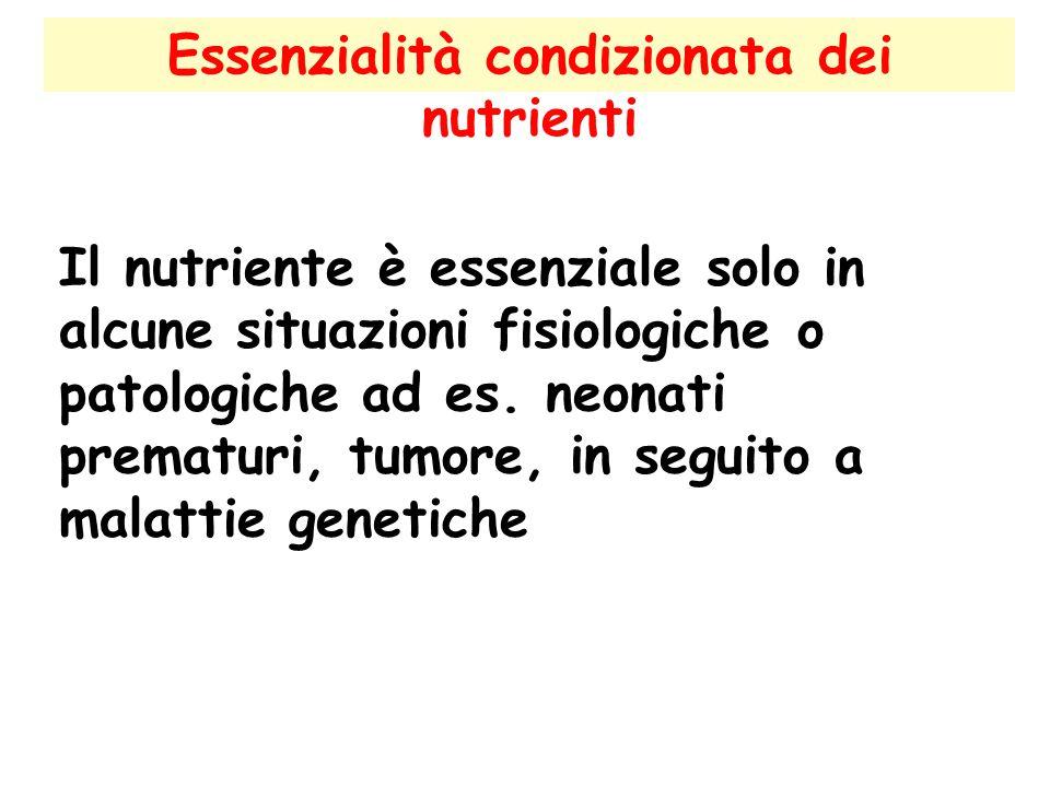 Essenzialità condizionata dei nutrienti Il nutriente è essenziale solo in alcune situazioni fisiologiche o patologiche ad es. neonati prematuri, tumor