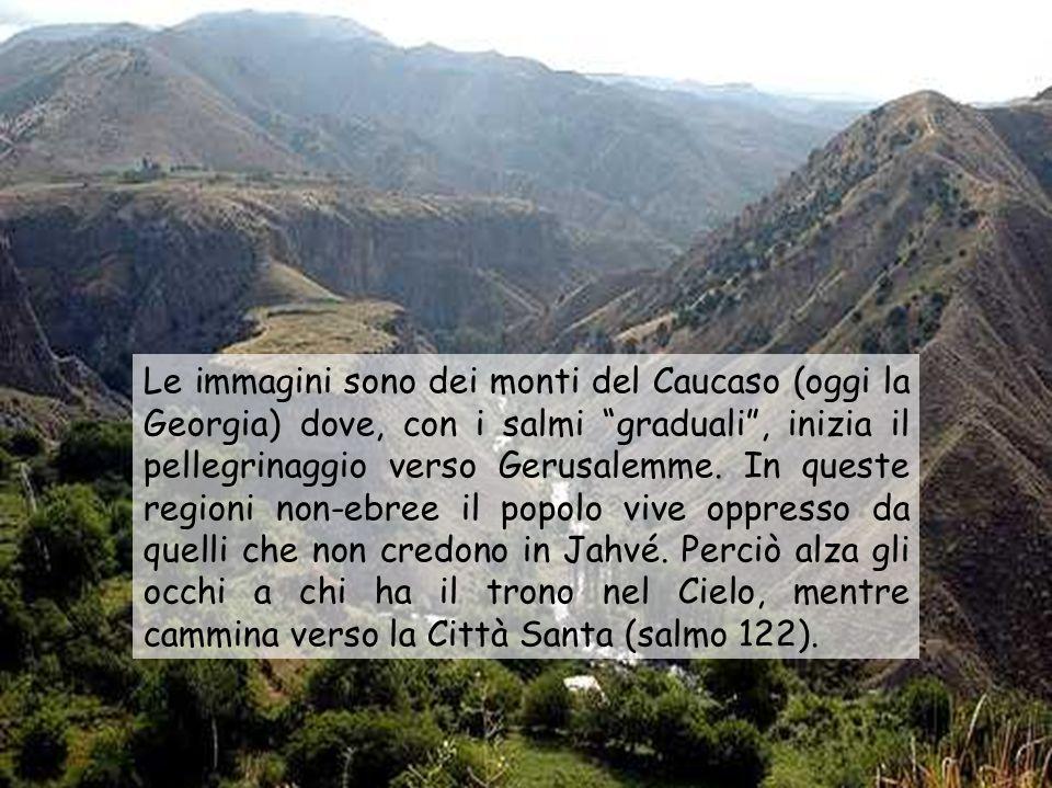 Le immagini sono dei monti del Caucaso (oggi la Georgia) dove, con i salmi graduali , inizia il pellegrinaggio verso Gerusalemme.