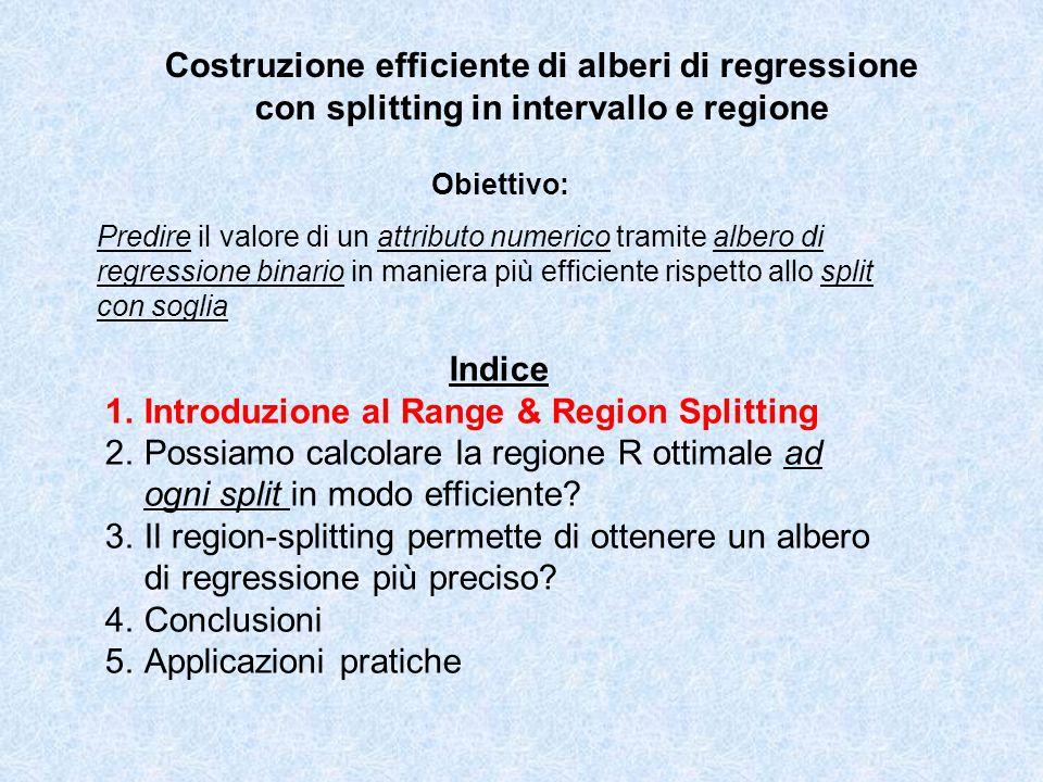 Costruzione efficiente di alberi di regressione con splitting in intervallo e regione Obiettivo: Predire il valore di un attributo numerico tramite albero di regressione binario in maniera più efficiente rispetto allo split con soglia Indice 1.Introduzione al Range & Region Splitting 2.Possiamo calcolare la regione R ottimale ad ogni split in modo efficiente.