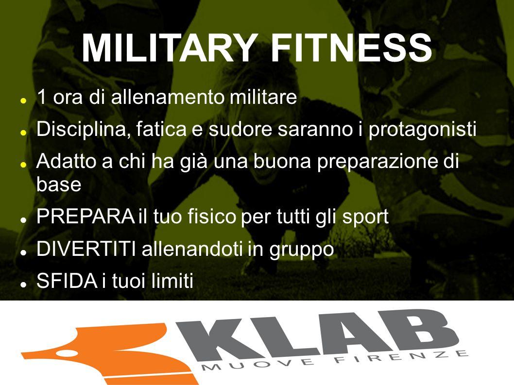 MILITARY FITNESS 1 ora di allenamento militare Disciplina, fatica e sudore saranno i protagonisti Adatto a chi ha già una buona preparazione di base P