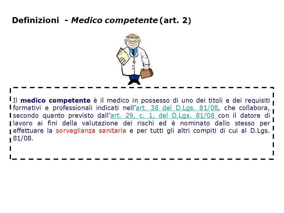 Definizioni - Medico competente (art. 2 ) Il medico competente è il medico in possesso di uno dei titoli e dei requisiti formativi e professionali ind
