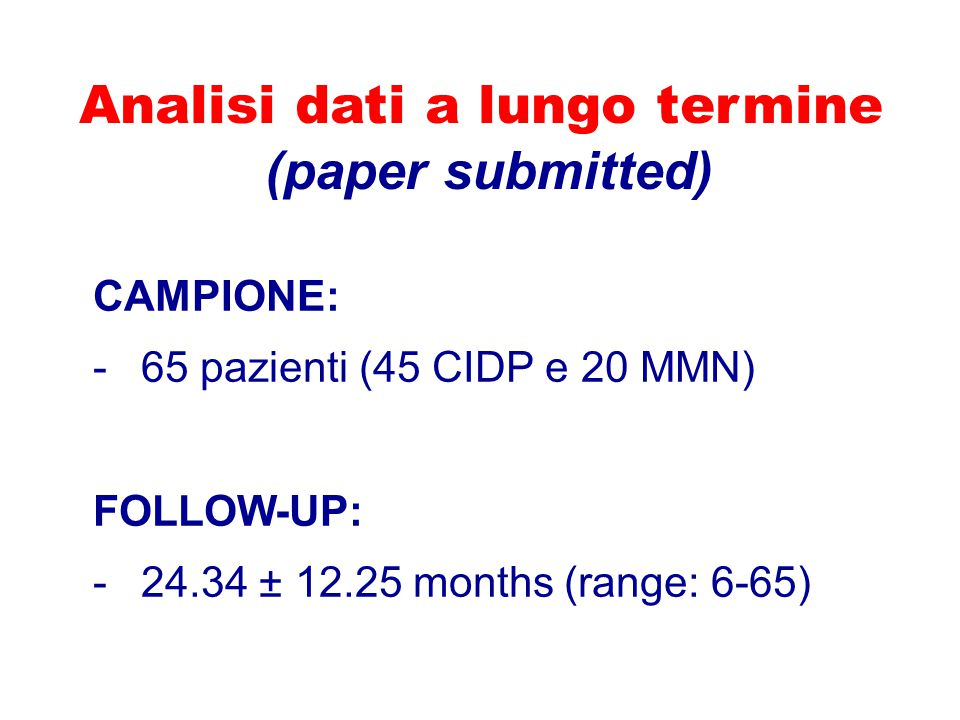 Analisi dati a lungo termine (paper submitted) CAMPIONE: -65 pazienti (45 CIDP e 20 MMN) FOLLOW-UP: -24.34 ± 12.25 months (range: 6-65)