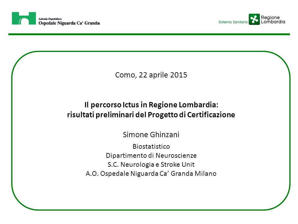 Como, 22 aprile 2015 Il percorso Ictus in Regione Lombardia: risultati preliminari del Progetto di Certificazione Simone Ghinzani Biostatistico Dipartimento di Neuroscienze S.C.