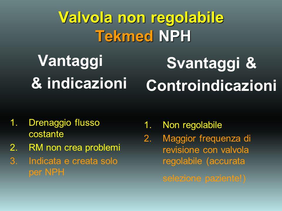 Valvola non regolabile Tekmed NPH Vantaggi & indicazioni 1.Drenaggio flusso costante 2.RM non crea problemi 3.Indicata e creata solo per NPH Svantaggi