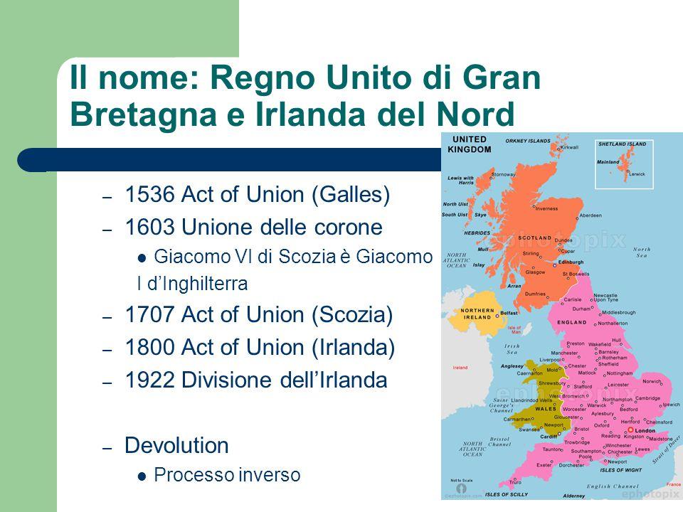 Il nome: Regno Unito di Gran Bretagna e Irlanda del Nord – 1536 Act of Union (Galles) – 1603 Unione delle corone Giacomo VI di Scozia è Giacomo I d'In